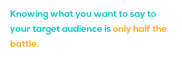 Knowing what you want to say to your target audience is only half the battle.